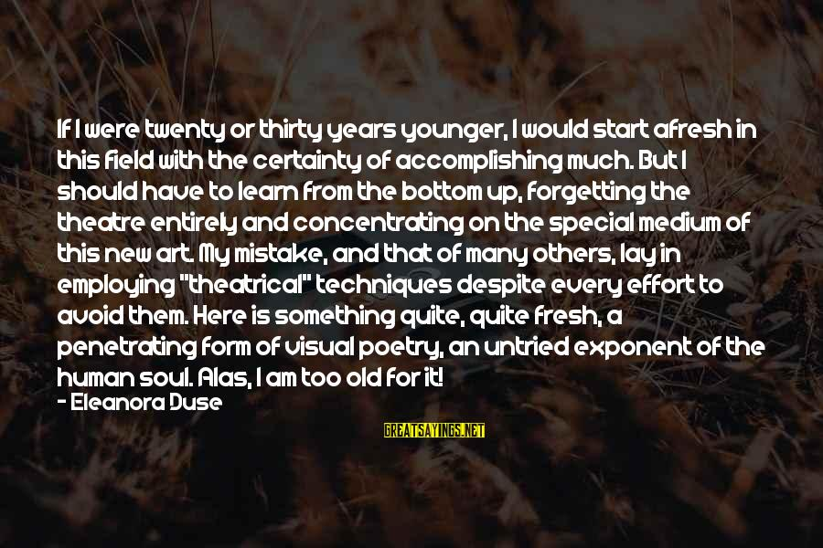 Eleanora Sayings By Eleanora Duse: If I were twenty or thirty years younger, I would start afresh in this field