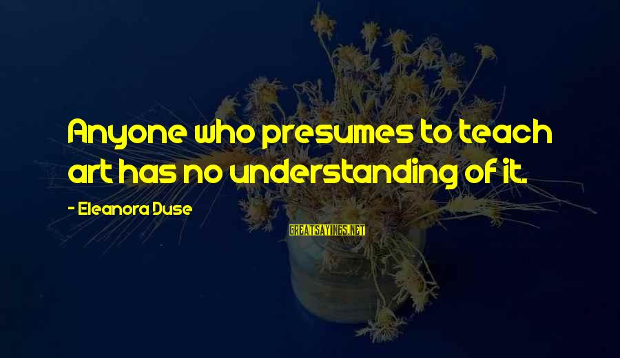 Eleanora Sayings By Eleanora Duse: Anyone who presumes to teach art has no understanding of it.