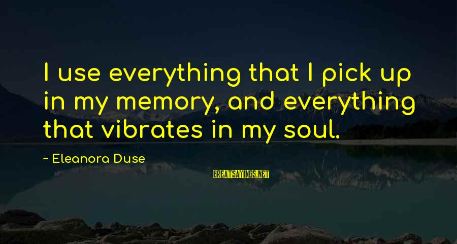 Eleanora Sayings By Eleanora Duse: I use everything that I pick up in my memory, and everything that vibrates in