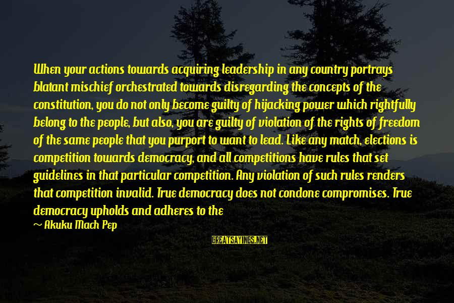 Elections Politics Sayings By Akuku Mach Pep: When your actions towards acquiring leadership in any country portrays blatant mischief orchestrated towards disregarding