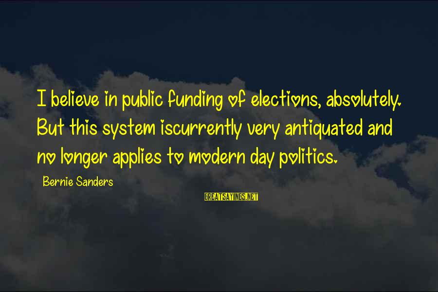 Elections Politics Sayings By Bernie Sanders: I believe in public funding of elections, absolutely. But this system iscurrently very antiquated and