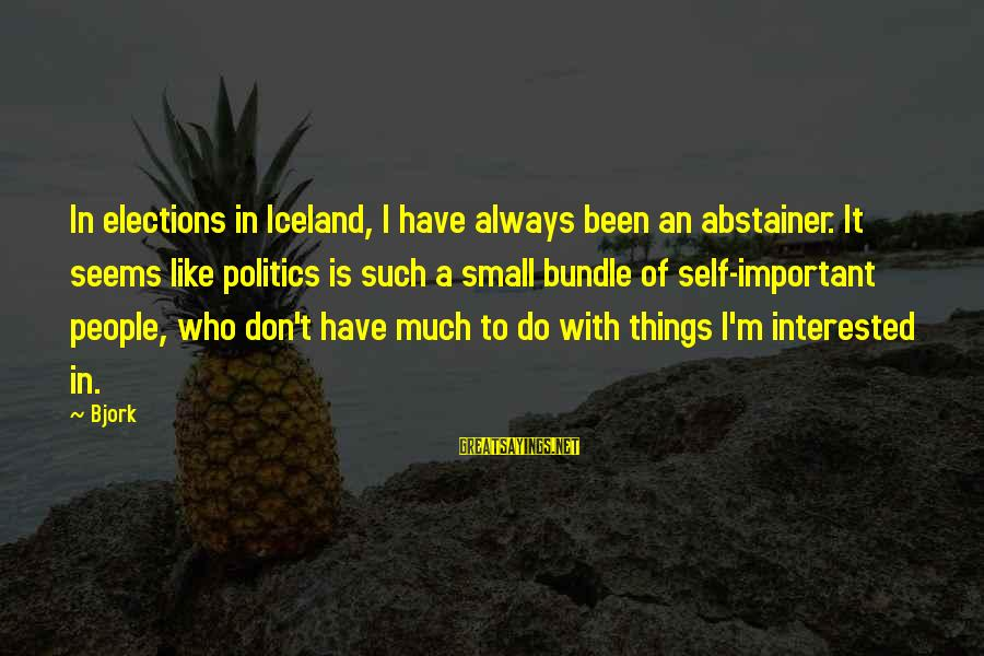 Elections Politics Sayings By Bjork: In elections in Iceland, I have always been an abstainer. It seems like politics is