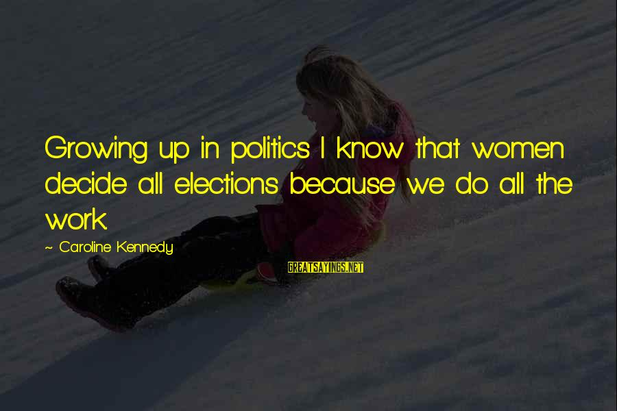 Elections Politics Sayings By Caroline Kennedy: Growing up in politics I know that women decide all elections because we do all