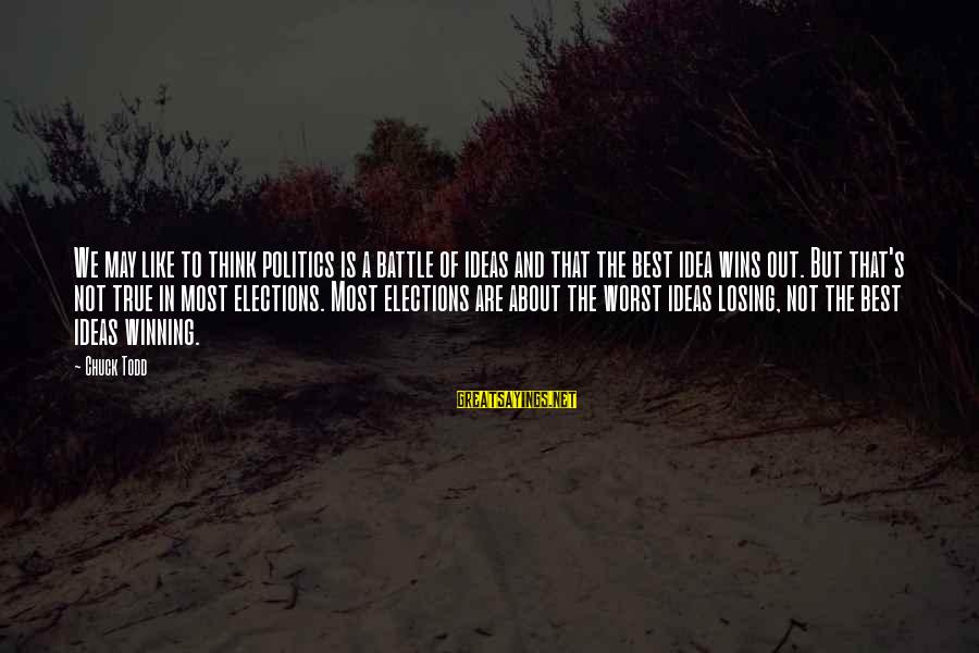Elections Politics Sayings By Chuck Todd: We may like to think politics is a battle of ideas and that the best