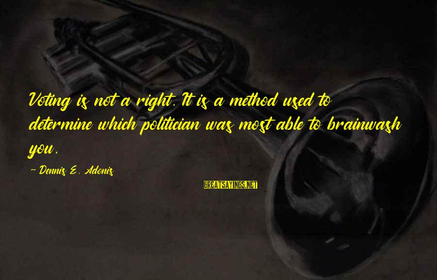 Elections Politics Sayings By Dennis E. Adonis: Voting is not a right. It is a method used to determine which politician was