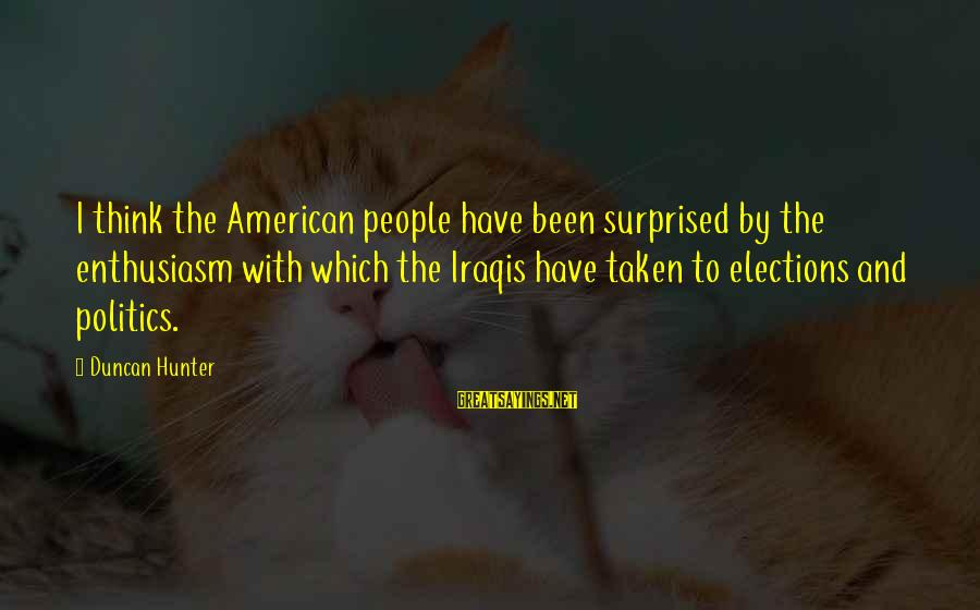 Elections Politics Sayings By Duncan Hunter: I think the American people have been surprised by the enthusiasm with which the Iraqis
