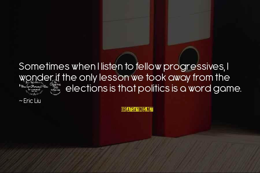 Elections Politics Sayings By Eric Liu: Sometimes when I listen to fellow progressives, I wonder if the only lesson we took