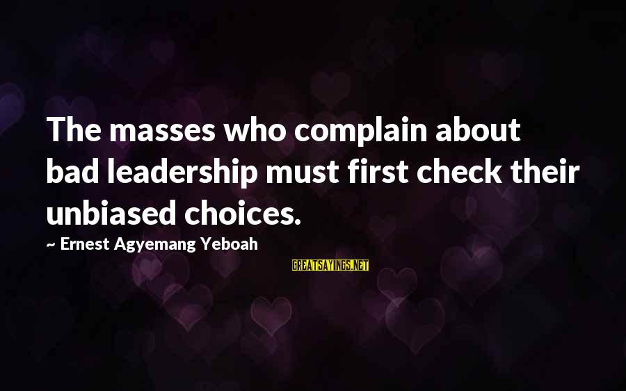 Elections Politics Sayings By Ernest Agyemang Yeboah: The masses who complain about bad leadership must first check their unbiased choices.