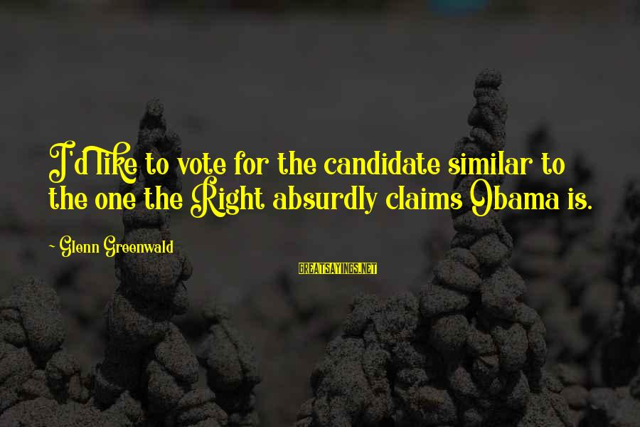 Elections Politics Sayings By Glenn Greenwald: I'd like to vote for the candidate similar to the one the Right absurdly claims