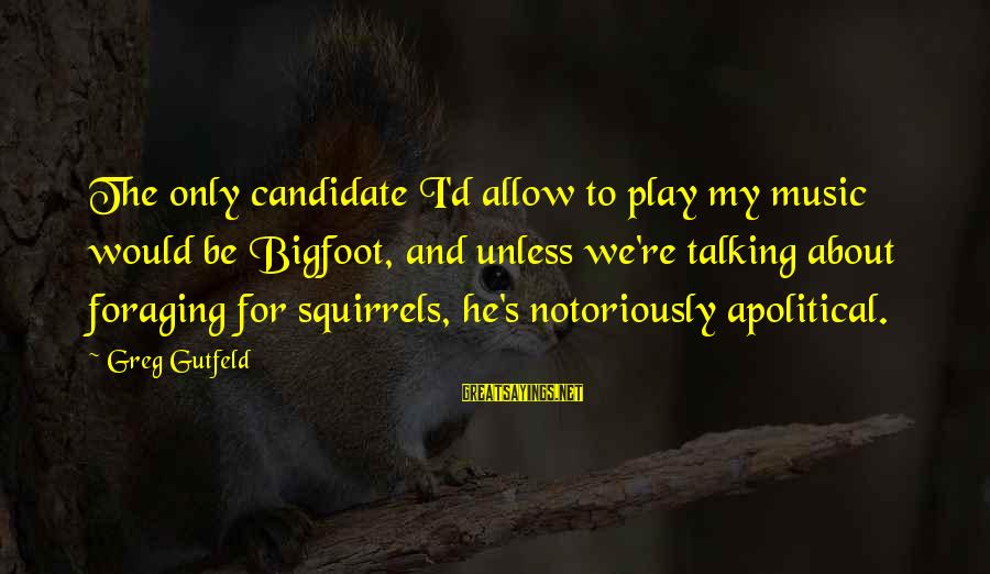 Elections Politics Sayings By Greg Gutfeld: The only candidate I'd allow to play my music would be Bigfoot, and unless we're