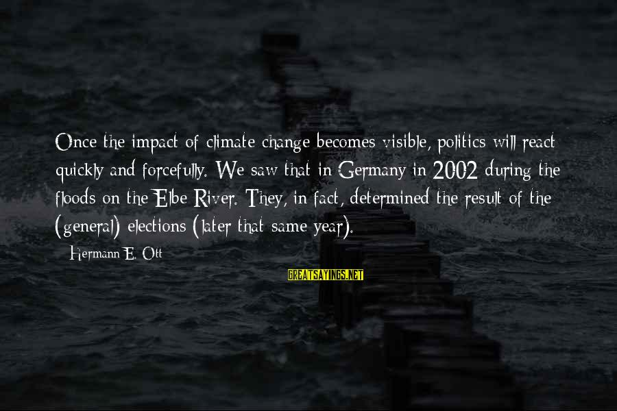 Elections Politics Sayings By Hermann E. Ott: Once the impact of climate change becomes visible, politics will react quickly and forcefully. We