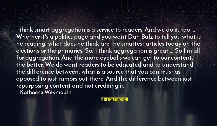 Elections Politics Sayings By Katharine Weymouth: I think smart aggregation is a service to readers. And we do it, too ...