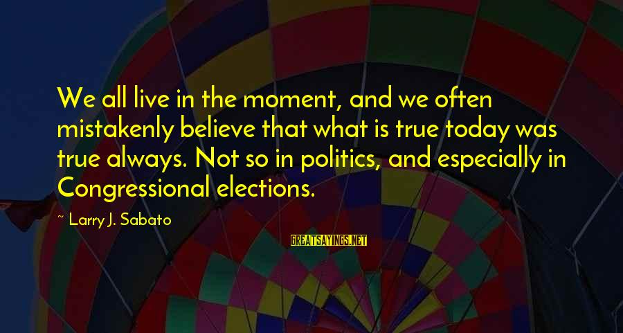 Elections Politics Sayings By Larry J. Sabato: We all live in the moment, and we often mistakenly believe that what is true