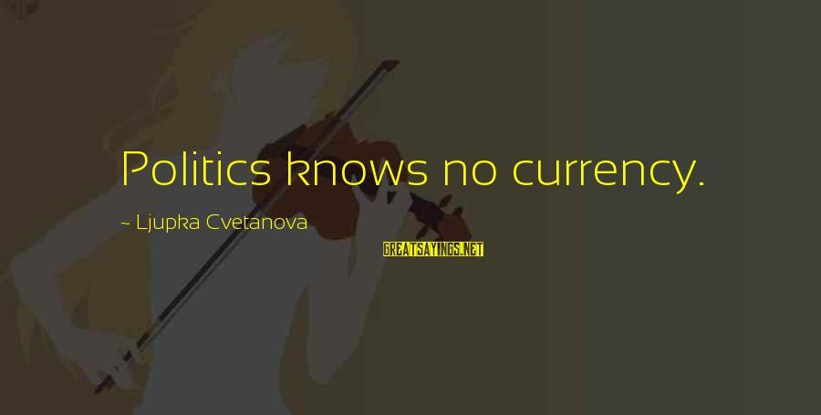 Elections Politics Sayings By Ljupka Cvetanova: Politics knows no currency.