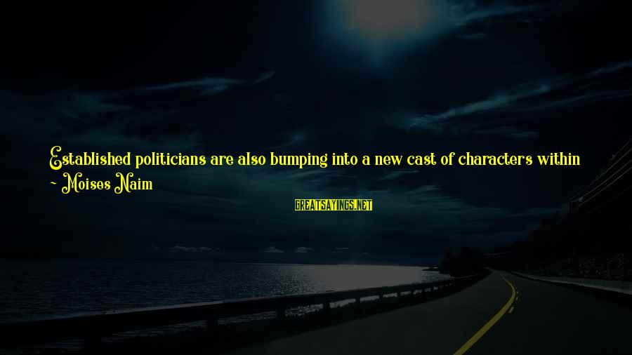Elections Politics Sayings By Moises Naim: Established politicians are also bumping into a new cast of characters within corridors of legislative