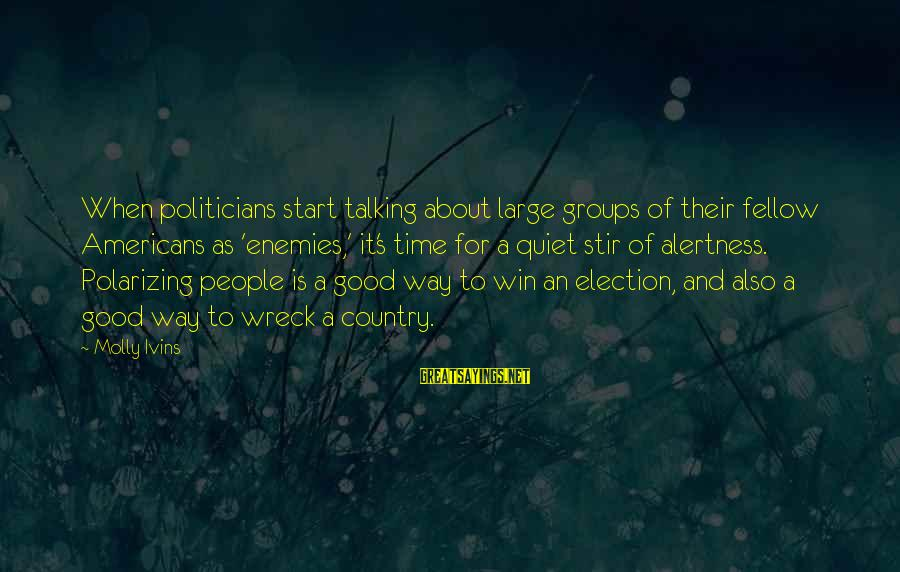 Elections Politics Sayings By Molly Ivins: When politicians start talking about large groups of their fellow Americans as 'enemies,' it's time