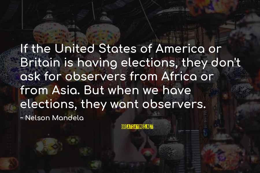 Elections Politics Sayings By Nelson Mandela: If the United States of America or Britain is having elections, they don't ask for