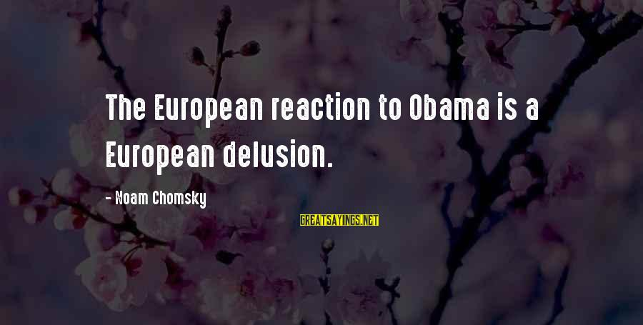 Elections Politics Sayings By Noam Chomsky: The European reaction to Obama is a European delusion.