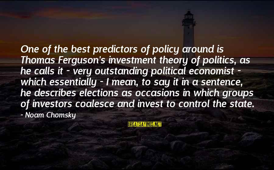 Elections Politics Sayings By Noam Chomsky: One of the best predictors of policy around is Thomas Ferguson's investment theory of politics,