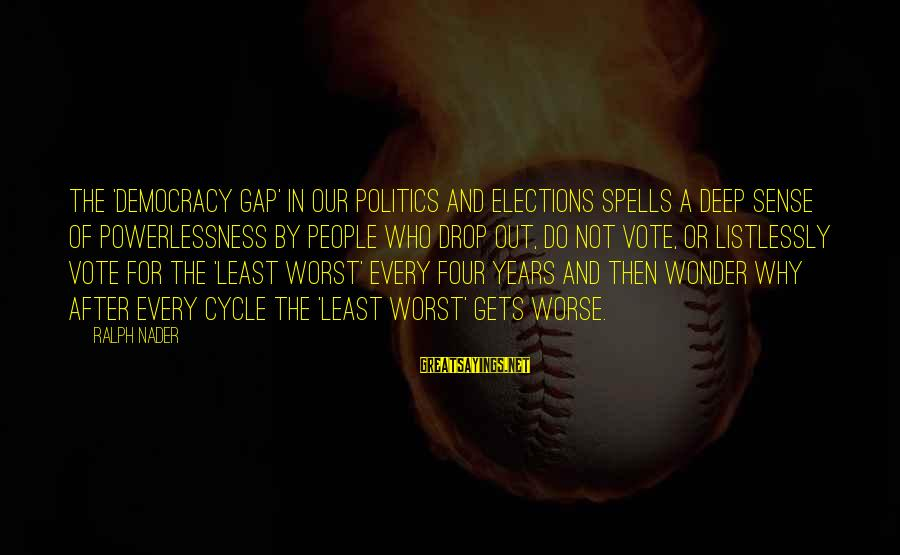 Elections Politics Sayings By Ralph Nader: The 'democracy gap' in our politics and elections spells a deep sense of powerlessness by