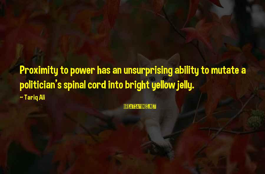 Elections Politics Sayings By Tariq Ali: Proximity to power has an unsurprising ability to mutate a politician's spinal cord into bright