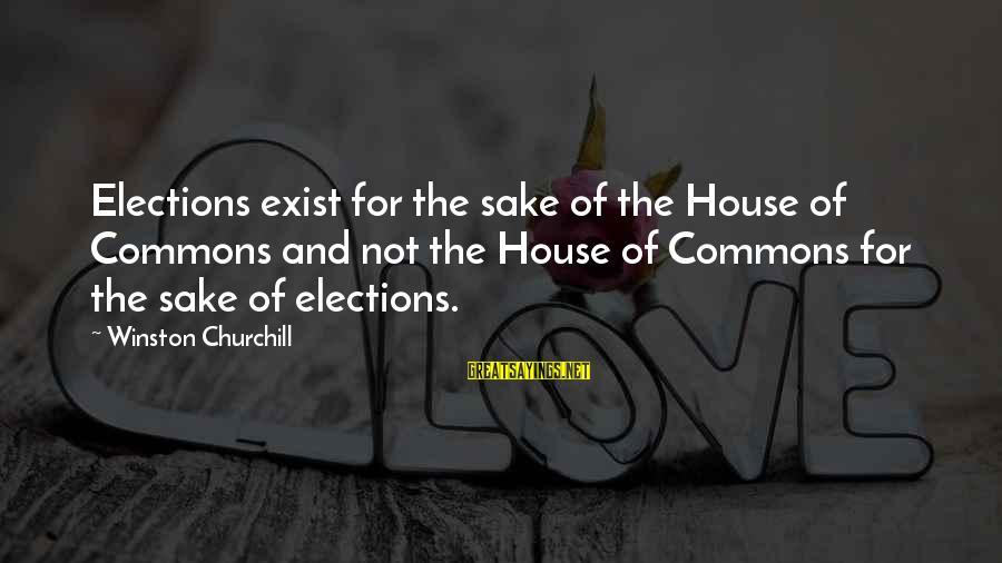 Elections Politics Sayings By Winston Churchill: Elections exist for the sake of the House of Commons and not the House of
