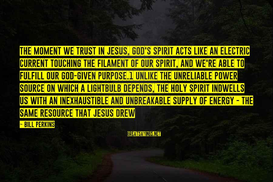 Electric Power Sayings By Bill Perkins: The moment we trust in Jesus, God's Spirit acts like an electric current touching the