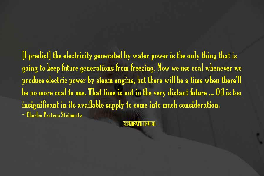 Electric Power Sayings By Charles Proteus Steinmetz: [I predict] the electricity generated by water power is the only thing that is going