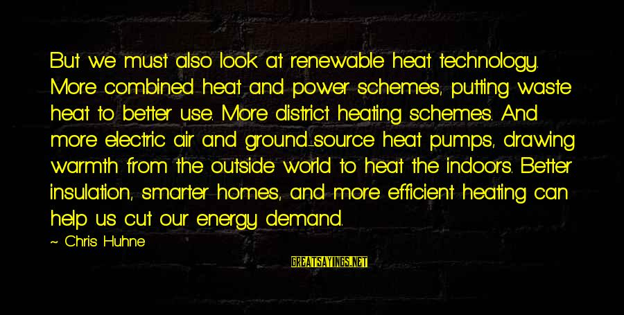 Electric Power Sayings By Chris Huhne: But we must also look at renewable heat technology. More combined heat and power schemes,