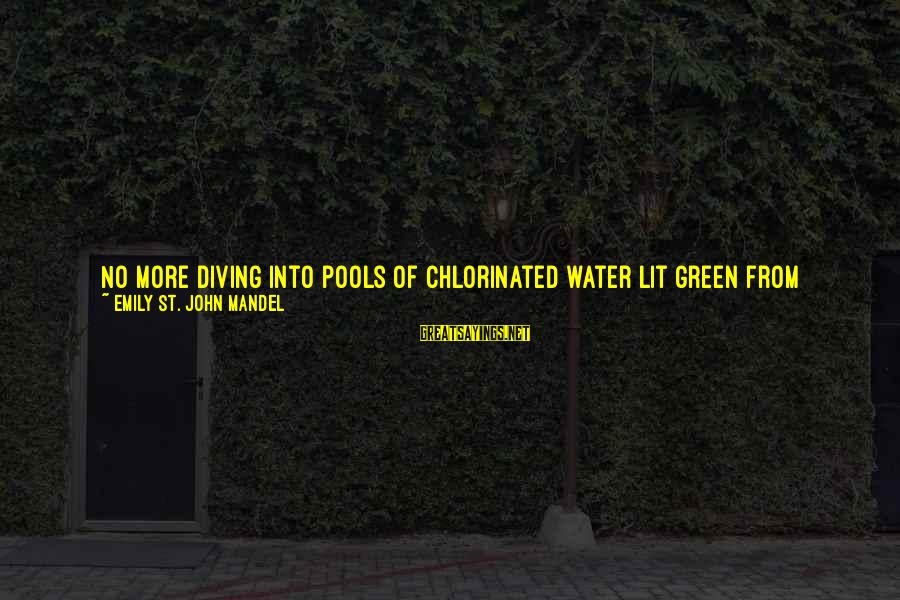 Electric Power Sayings By Emily St. John Mandel: No more diving into pools of chlorinated water lit green from below. No more ball