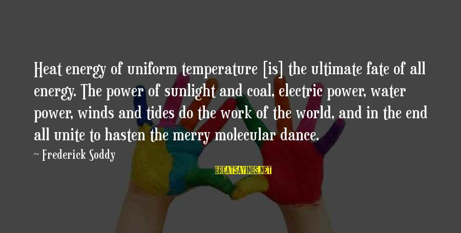 Electric Power Sayings By Frederick Soddy: Heat energy of uniform temperature [is] the ultimate fate of all energy. The power of