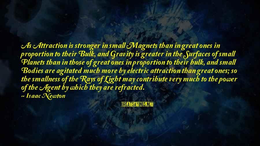 Electric Power Sayings By Isaac Newton: As Attraction is stronger in small Magnets than in great ones in proportion to their