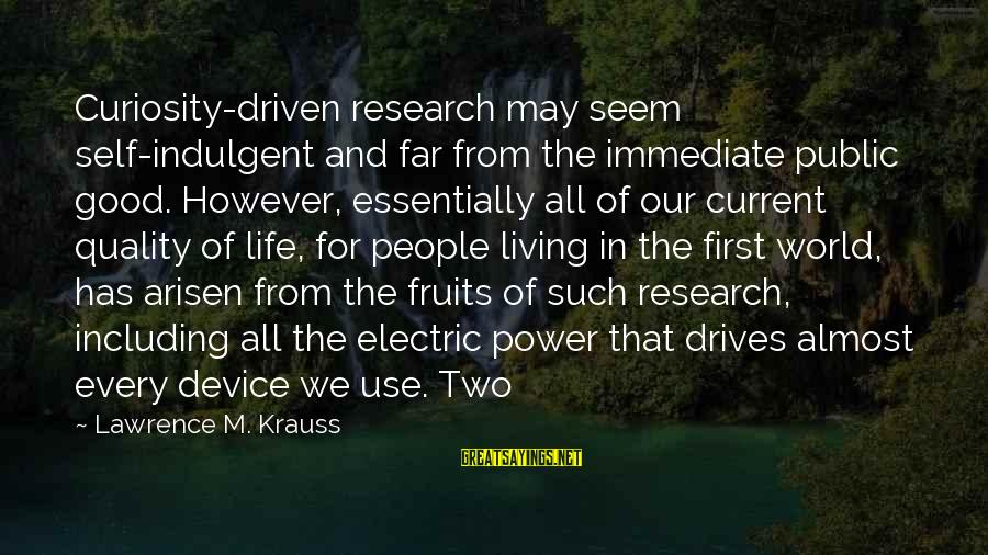 Electric Power Sayings By Lawrence M. Krauss: Curiosity-driven research may seem self-indulgent and far from the immediate public good. However, essentially all