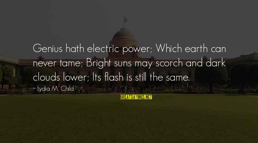Electric Power Sayings By Lydia M. Child: Genius hath electric power; Which earth can never tame; Bright suns may scorch and dark