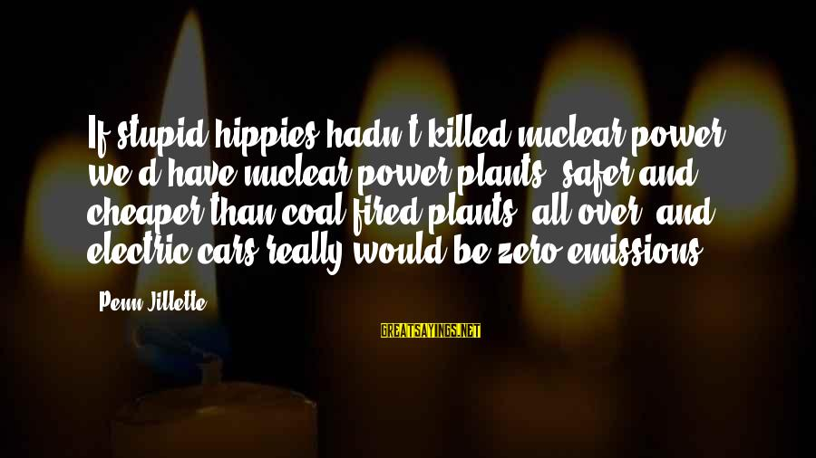Electric Power Sayings By Penn Jillette: If stupid hippies hadn't killed nuclear power, we'd have nuclear power plants, safer and cheaper