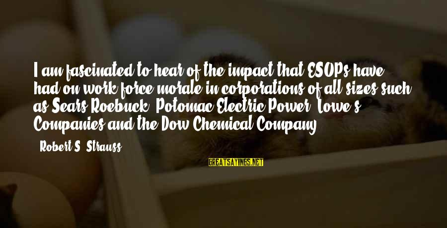 Electric Power Sayings By Robert S. Strauss: I am fascinated to hear of the impact that ESOPs have had on work-force morale