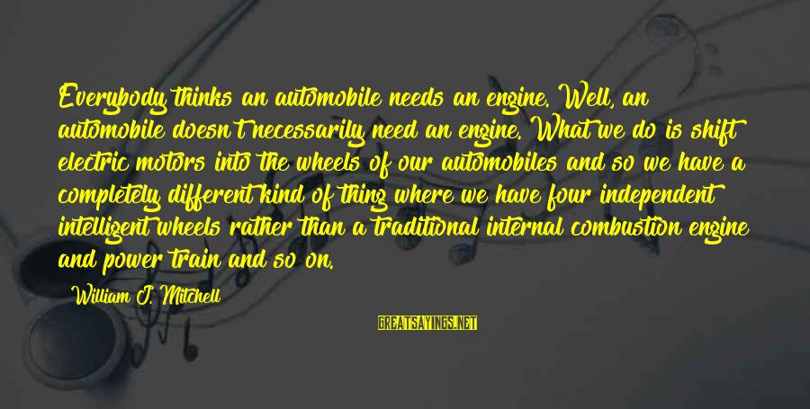Electric Power Sayings By William J. Mitchell: Everybody thinks an automobile needs an engine. Well, an automobile doesn't necessarily need an engine.