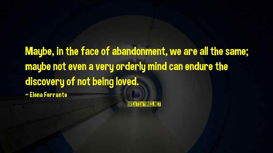 Elena Love Sayings By Elena Ferrante: Maybe, in the face of abandonment, we are all the same; maybe not even a
