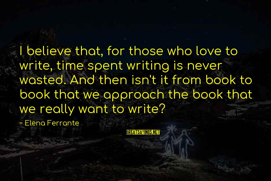 Elena Love Sayings By Elena Ferrante: I believe that, for those who love to write, time spent writing is never wasted.