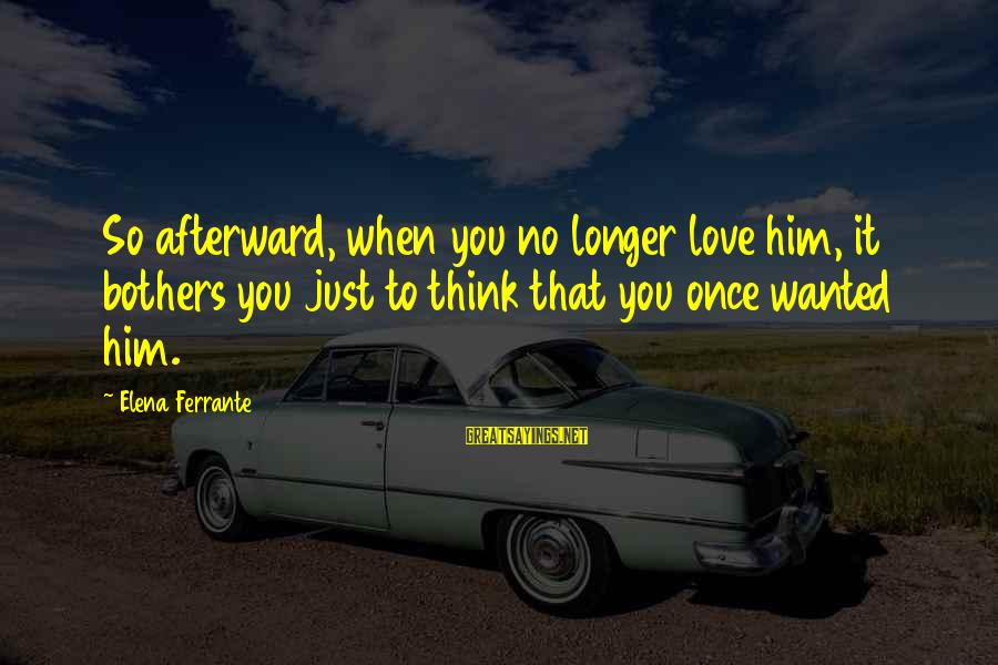 Elena Love Sayings By Elena Ferrante: So afterward, when you no longer love him, it bothers you just to think that