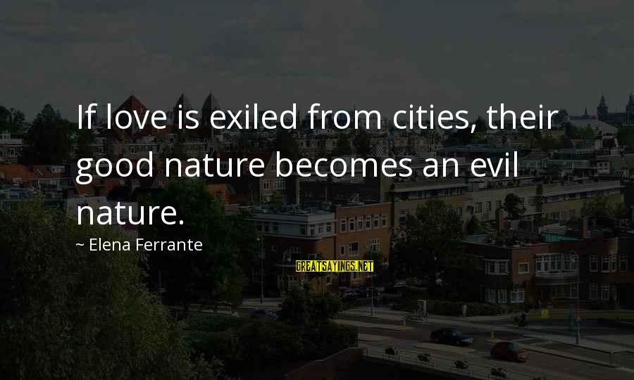 Elena Love Sayings By Elena Ferrante: If love is exiled from cities, their good nature becomes an evil nature.