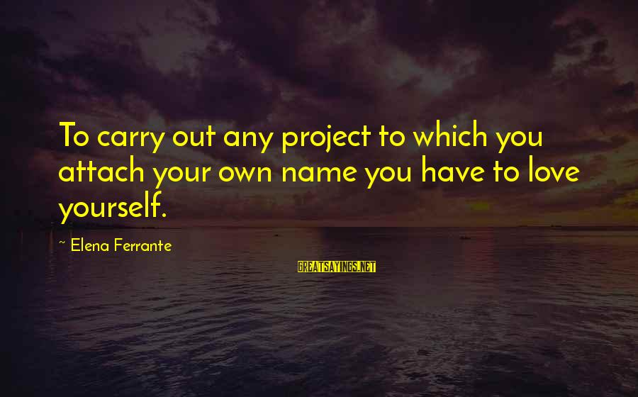 Elena Love Sayings By Elena Ferrante: To carry out any project to which you attach your own name you have to