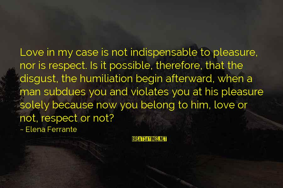 Elena Love Sayings By Elena Ferrante: Love in my case is not indispensable to pleasure, nor is respect. Is it possible,