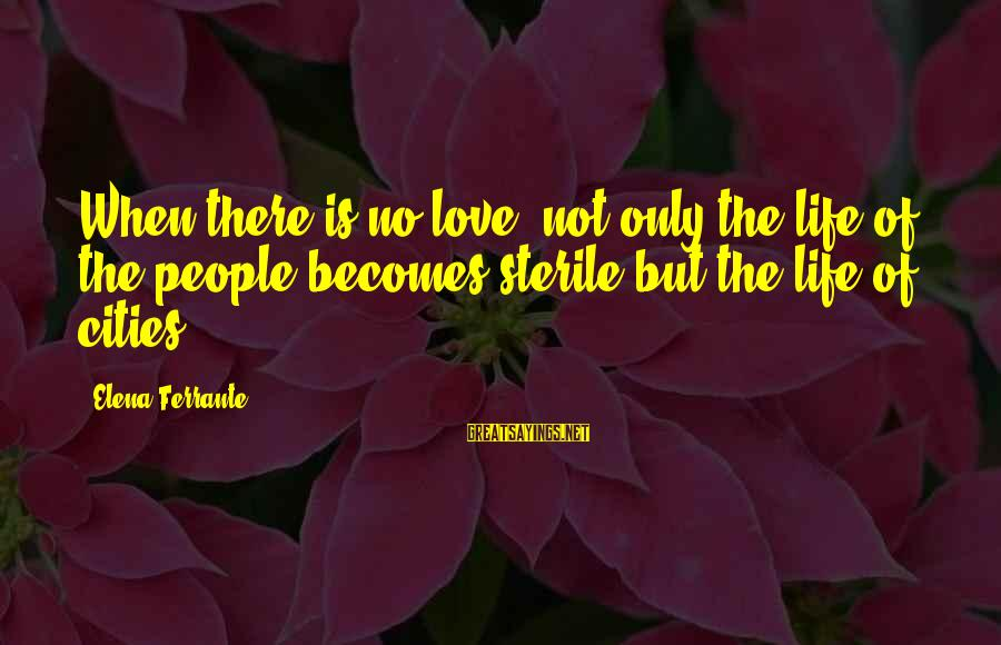 Elena Love Sayings By Elena Ferrante: When there is no love, not only the life of the people becomes sterile but