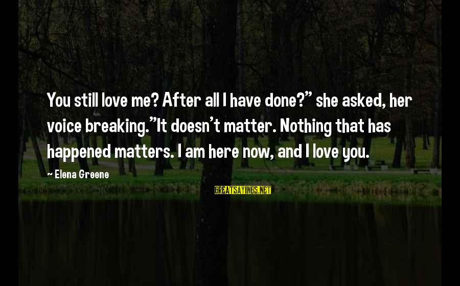 """Elena Love Sayings By Elena Greene: You still love me? After all I have done?"""" she asked, her voice breaking.""""It doesn't"""
