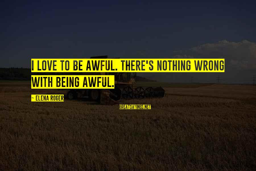 Elena Love Sayings By Elena Roger: I love to be awful. There's nothing wrong with being awful.
