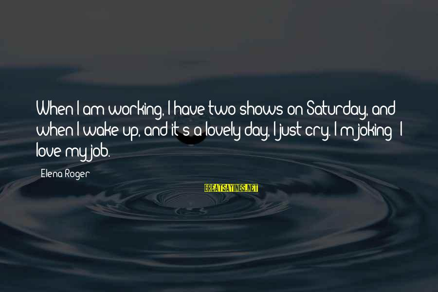 Elena Love Sayings By Elena Roger: When I am working, I have two shows on Saturday, and when I wake up,