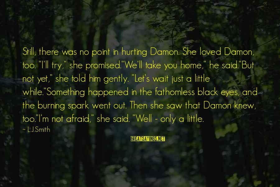 "Elena Love Sayings By L.J.Smith: Still, there was no point in hurting Damon. She loved Damon, too. ""I'll try,"" she"