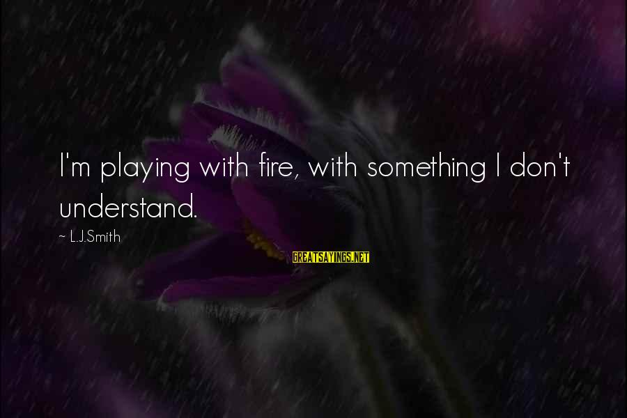 Elena Love Sayings By L.J.Smith: I'm playing with fire, with something I don't understand.