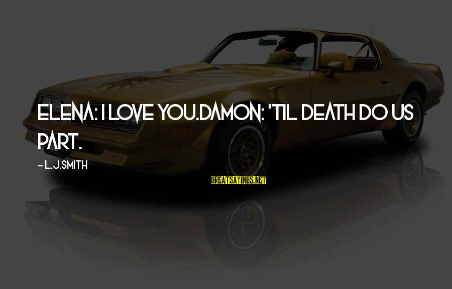 Elena Love Sayings By L.J.Smith: Elena: I love you.Damon: 'til death do us part.